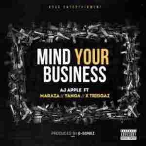 AJ Apple - Mind Your Business Ft. Maraza, Yanga Chief & X Triggaz